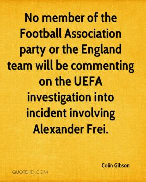 Colin Gibson - No member of the Football Association party or the England team will be commenting on the UEFA investigation into incident involving Alexander Frei.