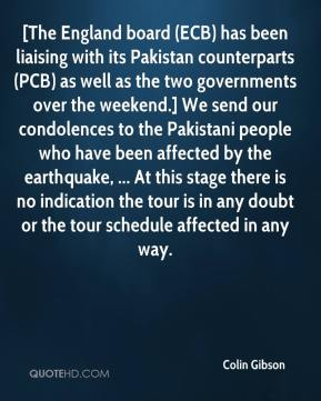 Colin Gibson - [The England board (ECB) has been liaising with its Pakistan counterparts (PCB) as well as the two governments over the weekend.] We send our condolences to the Pakistani people who have been affected by the earthquake, ... At this stage there is no indication the tour is in any doubt or the tour schedule affected in any way.