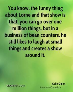 Colin Quinn - You know, the funny thing about Lorne and that show is that, you can go over one million things, but in a business of bean counters, he still likes to laugh at small things and creates a show around it.