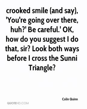 Colin Quinn - crooked smile (and say), 'You're going over there, huh?' Be careful.' OK, how do you suggest I do that, sir? Look both ways before I cross the Sunni Triangle?
