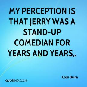 Colin Quinn - My perception is that Jerry was a stand-up comedian for years and years.
