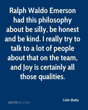 Colin Shaha - Ralph Waldo Emerson had this philosophy about be silly, be honest and be kind. I really try to talk to a lot of people about that on the team, and Joy is certainly all those qualities.