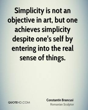 Simplicity is not an objective in art, but one achieves simplicity despite one's self by entering into the real sense of things.