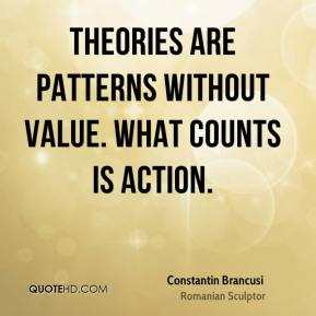 Theories are patterns without value. What counts is action.
