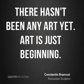Constantin Brancusi - There hasn't been any art yet. Art is just beginning.