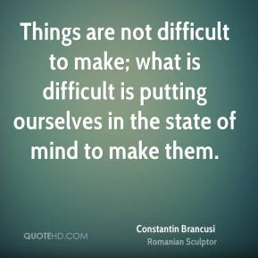 Things are not difficult to make; what is difficult is putting ourselves in the state of mind to make them.