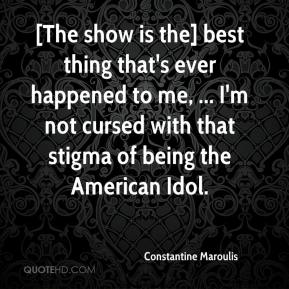 Constantine Maroulis - [The show is the] best thing that's ever happened to me, ... I'm not cursed with that stigma of being the American Idol.