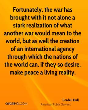 Fortunately, the war has brought with it not alone a stark realization of what another war would mean to the world, but as well the creation of an international agency through which the nations of the world can, if they so desire, make peace a living reality.