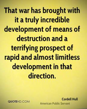 Cordell Hull - That war has brought with it a truly incredible development of means of destruction and a terrifying prospect of rapid and almost limitless development in that direction.