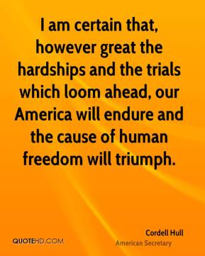 I am certain that, however great the hardships and the trials which loom ahead, our America will endure and the cause of human freedom will triumph.