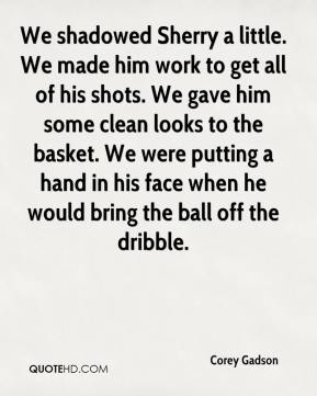 Corey Gadson - We shadowed Sherry a little. We made him work to get all of his shots. We gave him some clean looks to the basket. We were putting a hand in his face when he would bring the ball off the dribble.
