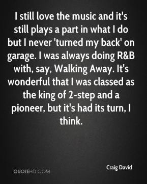 I still love the music and it's still plays a part in what I do but I never 'turned my back' on garage. I was always doing R&B with, say, Walking Away. It's wonderful that I was classed as the king of 2-step and a pioneer, but it's had its turn, I think.