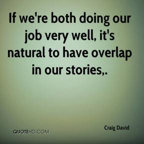 Craig David - If we're both doing our job very well, it's natural to have overlap in our stories.