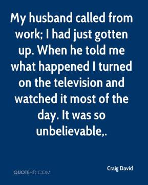 Craig David - My husband called from work; I had just gotten up. When he told me what happened I turned on the television and watched it most of the day. It was so unbelievable.