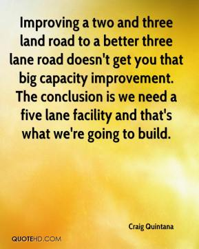 Improving a two and three land road to a better three lane road doesn't get you that big capacity improvement. The conclusion is we need a five lane facility and that's what we're going to build.