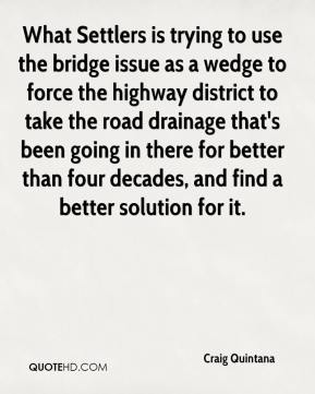 Craig Quintana - What Settlers is trying to use the bridge issue as a wedge to force the highway district to take the road drainage that's been going in there for better than four decades, and find a better solution for it.