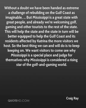 Craig Ray - Without a doubt we have been handed as extreme a challenge of rebuilding on the Gulf Coast as imaginable, ... But Mississippi is a great state with great people, and already we're welcoming golf, gaming and other tourists to the rest of the state. This will help the state and the state in turn will be better equipped to help the Gulf Coast and its residents affected by Katrina the more visitors we host. So the best thing we can and will do is to keep keeping on. We want visitors to come see why Mississippi is a special place and judge for themselves why Mississippi is considered a rising star of the golf-and-gaming world.