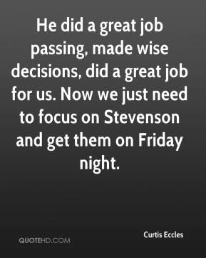 He did a great job passing, made wise decisions, did a great job for us. Now we just need to focus on Stevenson and get them on Friday night.