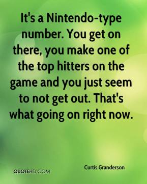 It's a Nintendo-type number. You get on there, you make one of the top hitters on the game and you just seem to not get out. That's what going on right now.