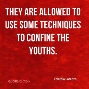 Cynthia Lorenzo - They are allowed to use some techniques to confine the youths.