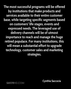 Cynthia Saccocia - The most successful programs will be offered by institutions that make products and services available to their entire customer base, while targeting specific segments based on customers' life stages, events and expressed needs. The leveraged use of delivery channels will be of utmost importance to reach and manage the huge retired populace. For many institutions, this will mean a substantial effort to upgrade technology, customer sales and marketing strategies.