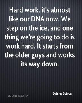 Dainius Zubrus - Hard work, it's almost like our DNA now. We step on the ice, and one thing we're going to do is work hard. It starts from the older guys and works its way down.