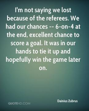 Dainius Zubrus - I'm not saying we lost because of the referees. We had our chances -- 6-on-4 at the end, excellent chance to score a goal. It was in our hands to tie it up and hopefully win the game later on.