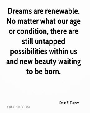 Dale E. Turner - Dreams are renewable. No matter what our age or condition, there are still untapped possibilities within us and new beauty waiting to be born.