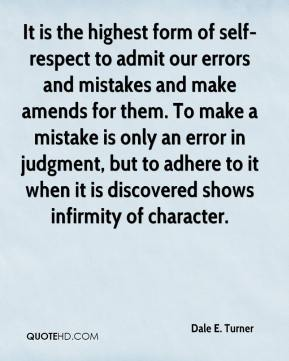 Dale E. Turner - It is the highest form of self-respect to admit our errors and mistakes and make amends for them. To make a mistake is only an error in judgment, but to adhere to it when it is discovered shows infirmity of character.