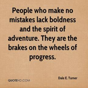 Dale E. Turner - People who make no mistakes lack boldness and the spirit of adventure. They are the brakes on the wheels of progress.