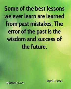 Dale E. Turner - Some of the best lessons we ever learn are learned from past mistakes. The error of the past is the wisdom and success of the future.
