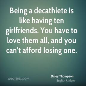 Daley Thompson - Being a decathlete is like having ten girlfriends. You have to love them all, and you can't afford losing one.