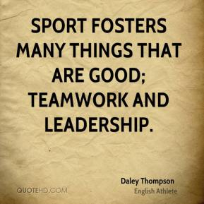Sport fosters many things that are good; teamwork and leadership.