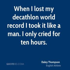 When I lost my decathlon world record I took it like a man. I only cried for ten hours.
