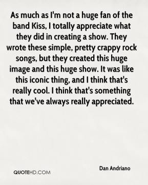 Dan Andriano - As much as I'm not a huge fan of the band Kiss, I totally appreciate what they did in creating a show. They wrote these simple, pretty crappy rock songs, but they created this huge image and this huge show. It was like this iconic thing, and I think that's really cool. I think that's something that we've always really appreciated.