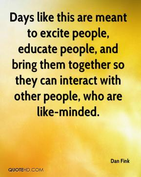Dan Fink - Days like this are meant to excite people, educate people, and bring them together so they can interact with other people, who are like-minded.