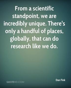 Dan Fink - From a scientific standpoint, we are incredibly unique. There's only a handful of places, globally, that can do research like we do.