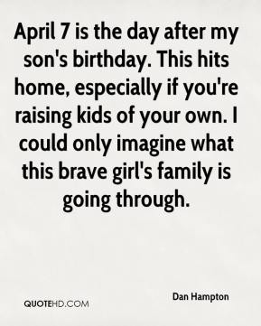 Dan Hampton - April 7 is the day after my son's birthday. This hits home, especially if you're raising kids of your own. I could only imagine what this brave girl's family is going through.