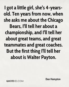 Dan Hampton - I got a little girl, she's 4-years-old. Ten years from now, when she asks me about the Chicago Bears, I'll tell her about a championship, and I'll tell her about great teams, and great teammates and great coaches. But the first thing I'll tell her about is Walter Payton.