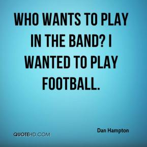 Dan Hampton - Who wants to play in the band? I wanted to play football.