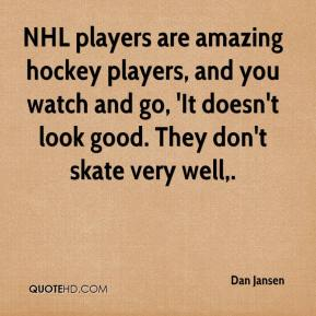 NHL players are amazing hockey players, and you watch and go, 'It doesn't look good. They don't skate very well.