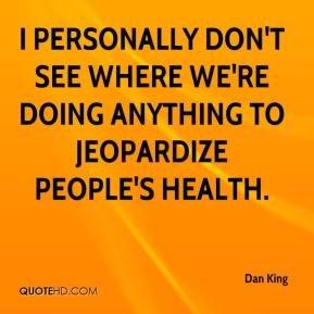 Dan King - I personally don't see where we're doing anything to jeopardize people's health.