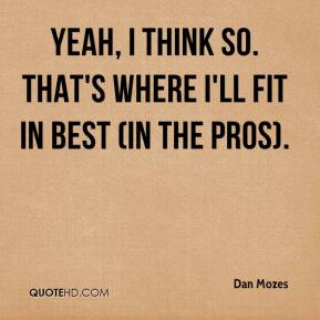 Dan Mozes - Yeah, I think so. That's where I'll fit in best (in the pros).