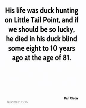 Dan Olson - His life was duck hunting on Little Tail Point, and if we should be so lucky, he died in his duck blind some eight to 10 years ago at the age of 81.