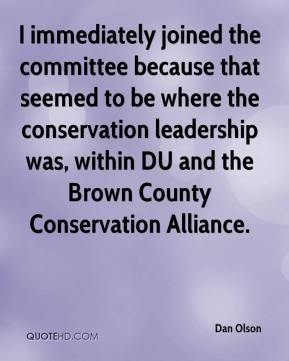 Dan Olson - I immediately joined the committee because that seemed to be where the conservation leadership was, within DU and the Brown County Conservation Alliance.