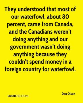 Dan Olson - They understood that most of our waterfowl, about 80 percent, came from Canada, and the Canadians weren't doing anything and our government wasn't doing anything because they couldn't spend money in a foreign country for waterfowl.