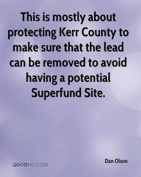 Dan Olson - This is mostly about protecting Kerr County to make sure that the lead can be removed to avoid having a potential Superfund Site.