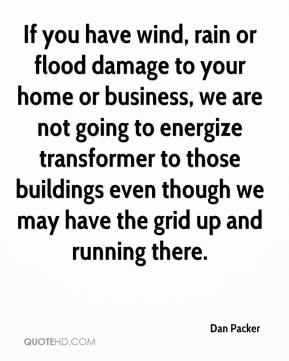Dan Packer - If you have wind, rain or flood damage to your home or business, we are not going to energize transformer to those buildings even though we may have the grid up and running there.