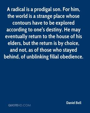 Daniel Bell - A radical is a prodigal son. For him, the world is a strange place whose contours have to be explored according to one's destiny. He may eventually return to the house of his elders, but the return is by choice, and not, as of those who stayed behind, of unblinking filial obedience.