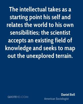 Daniel Bell - The intellectual takes as a starting point his self and relates the world to his own sensibilities; the scientist accepts an existing field of knowledge and seeks to map out the unexplored terrain.